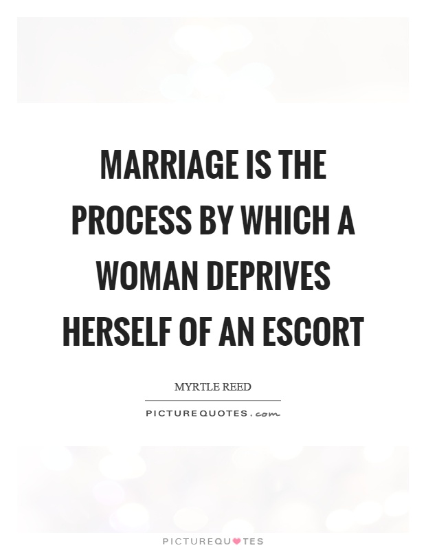 Marriage is the process by which a woman deprives herself of an escort Picture Quote #1