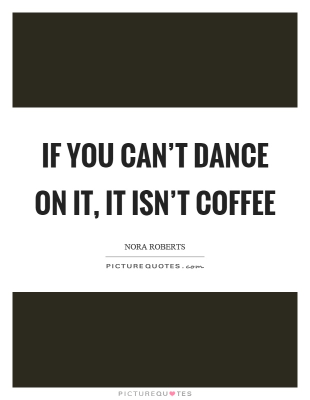 If you can't dance on it, it isn't coffee Picture Quote #1