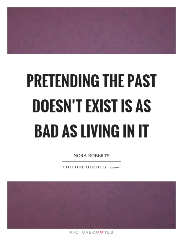 Pretending the past doesn't exist is as bad as living in it Picture Quote #1