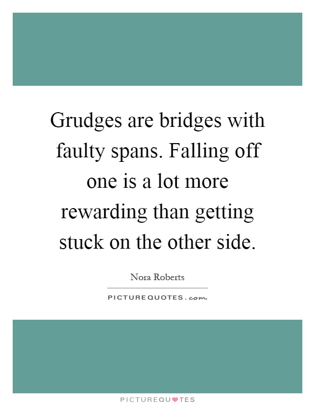 Grudges are bridges with faulty spans. Falling off one is a lot more rewarding than getting stuck on the other side Picture Quote #1