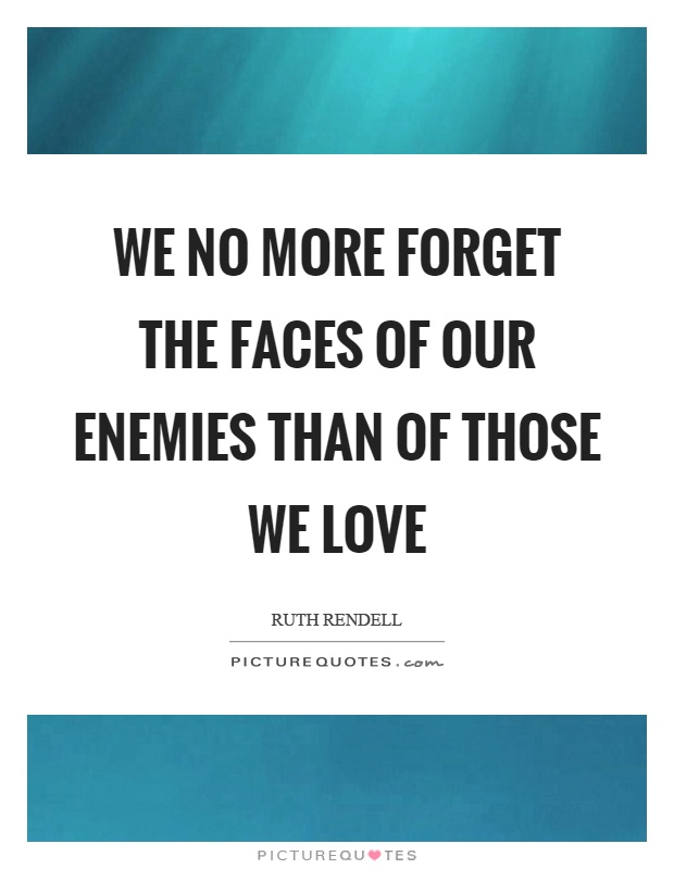 We no more forget the faces of our enemies than of those we love Picture Quote #1