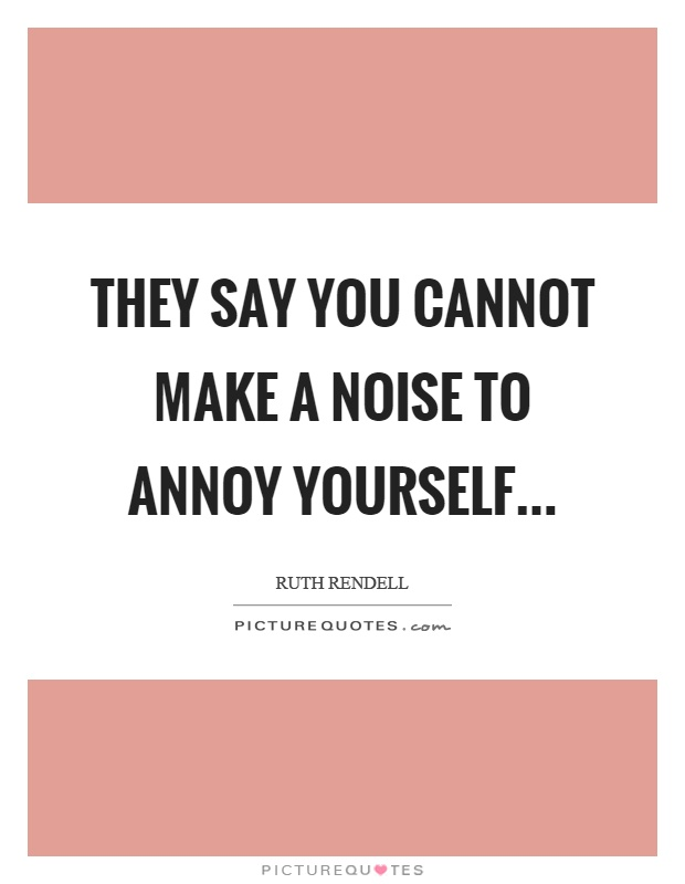 They say you cannot make a noise to annoy yourself Picture Quote #1