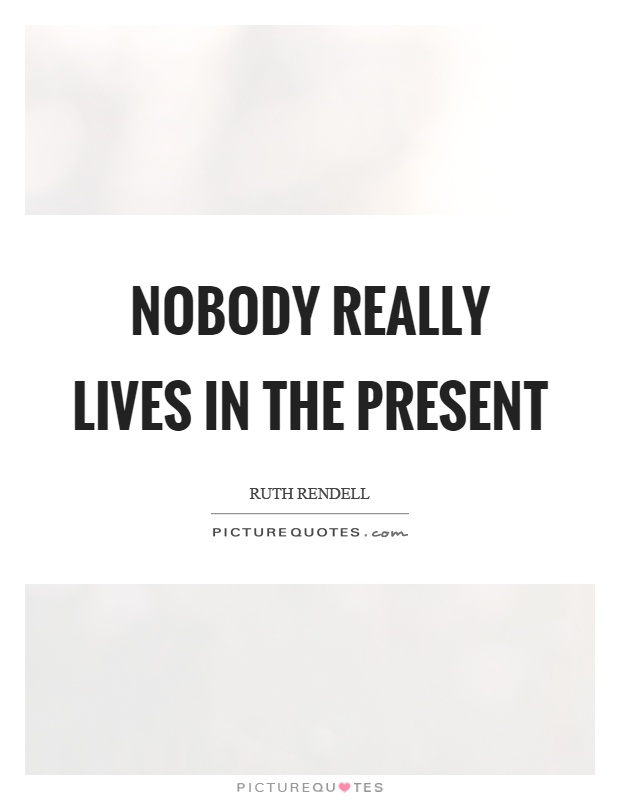 Nobody really lives in the present Picture Quote #1