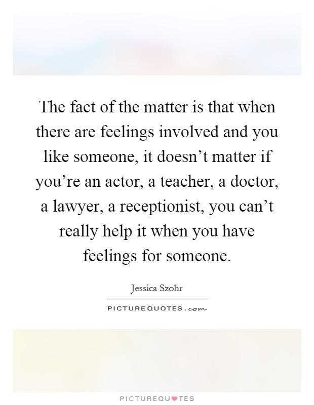 The fact of the matter is that when there are feelings involved and you like someone, it doesn't matter if you're an actor, a teacher, a doctor, a lawyer, a receptionist, you can't really help it when you have feelings for someone Picture Quote #1