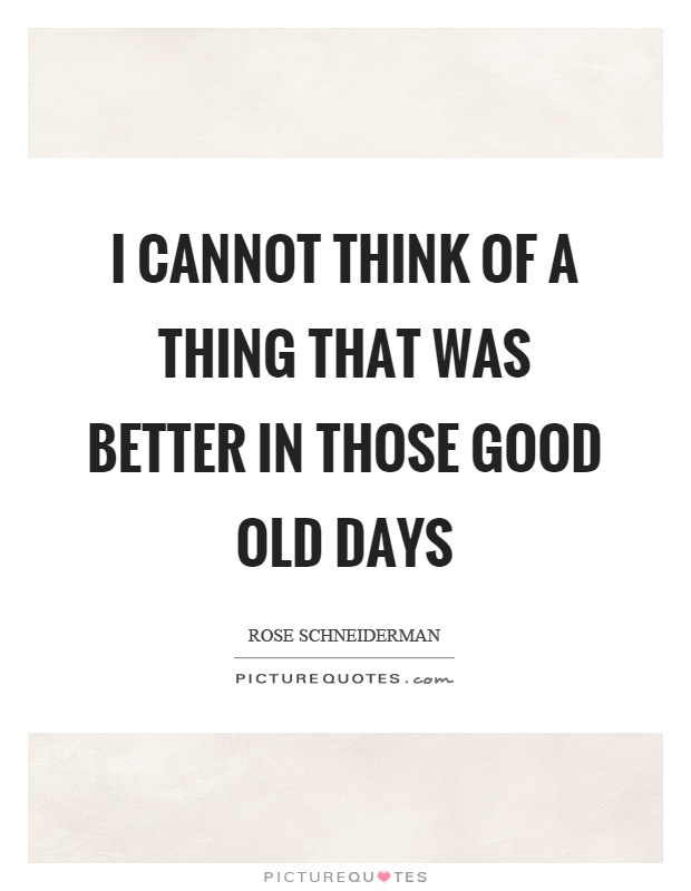 I cannot think of a thing that was better in those good old days Picture Quote #1