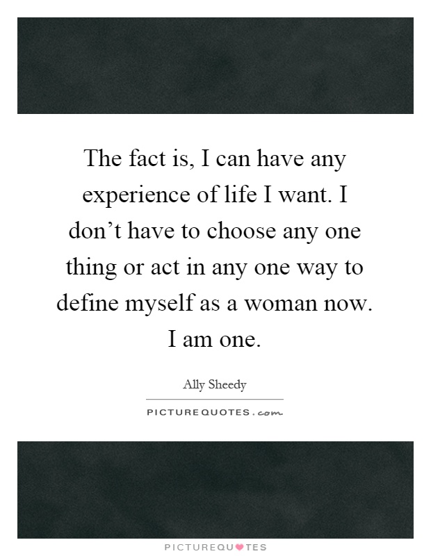 The fact is, I can have any experience of life I want. I don't have to choose any one thing or act in any one way to define myself as a woman now. I am one Picture Quote #1