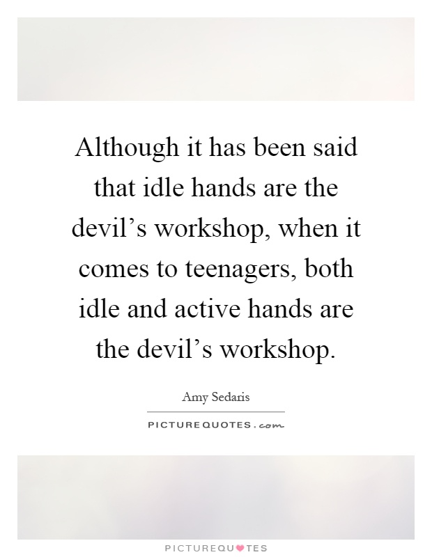 Although it has been said that idle hands are the devil's workshop, when it comes to teenagers, both idle and active hands are the devil's workshop Picture Quote #1