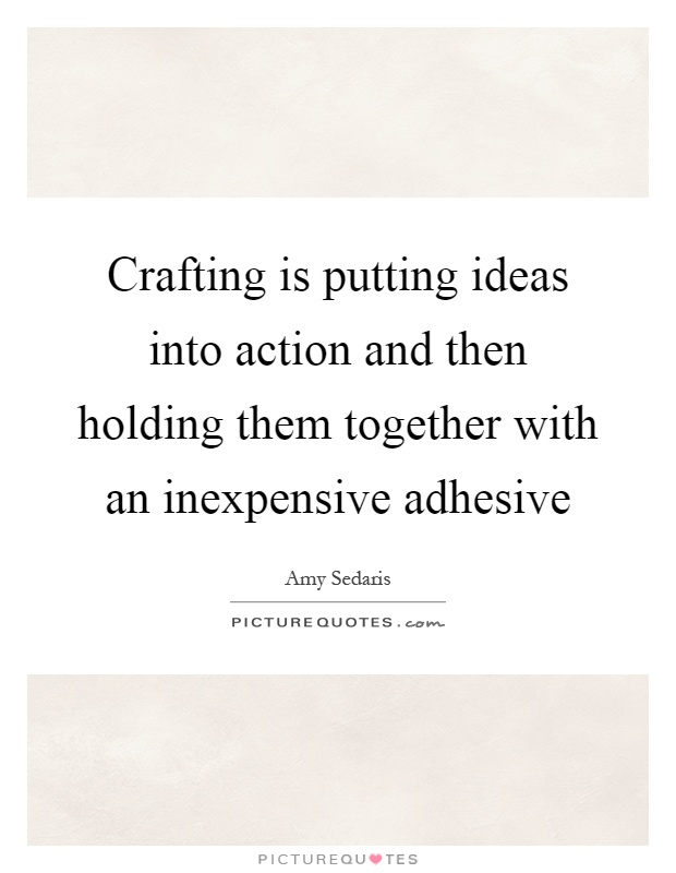 Crafting is putting ideas into action and then holding them together with an inexpensive adhesive Picture Quote #1