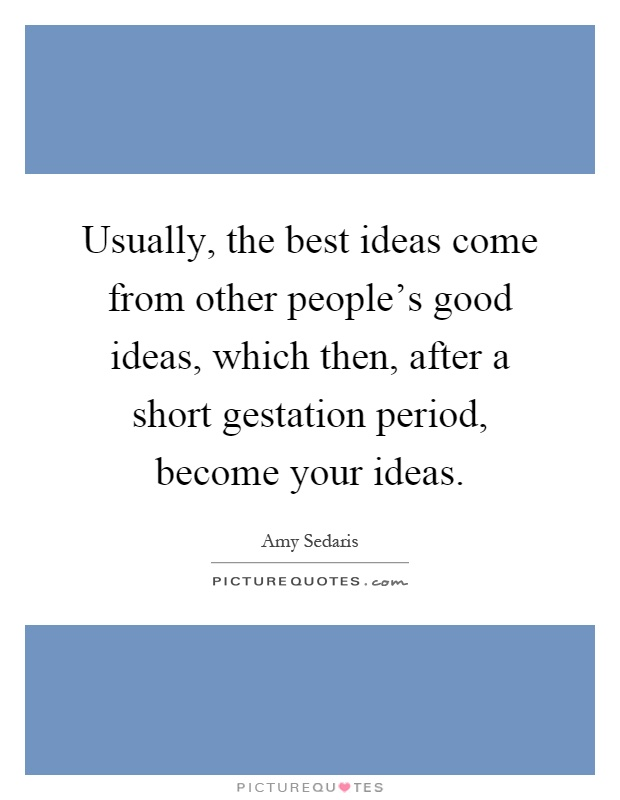 Usually, the best ideas come from other people's good ideas, which then, after a short gestation period, become your ideas Picture Quote #1