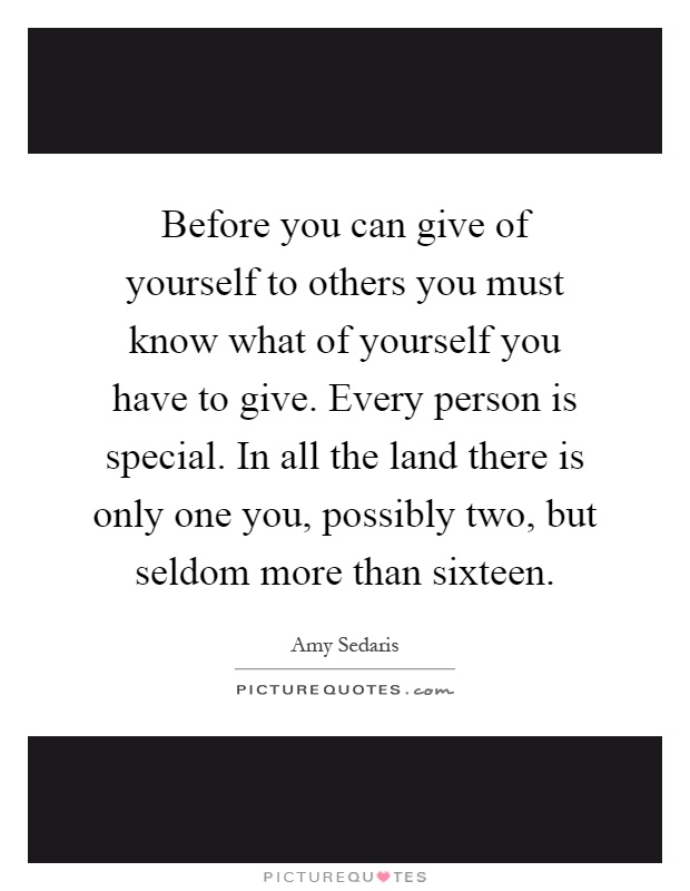 Before you can give of yourself to others you must know what of yourself you have to give. Every person is special. In all the land there is only one you, possibly two, but seldom more than sixteen Picture Quote #1