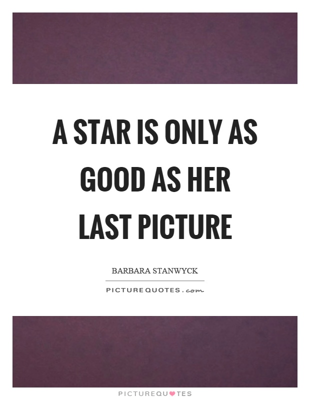 A star is only as good as her last picture Picture Quote #1