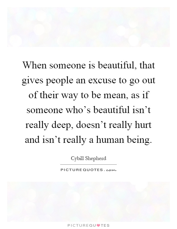 When someone is beautiful, that gives people an excuse to go out of their way to be mean, as if someone who's beautiful isn't really deep, doesn't really hurt and isn't really a human being Picture Quote #1
