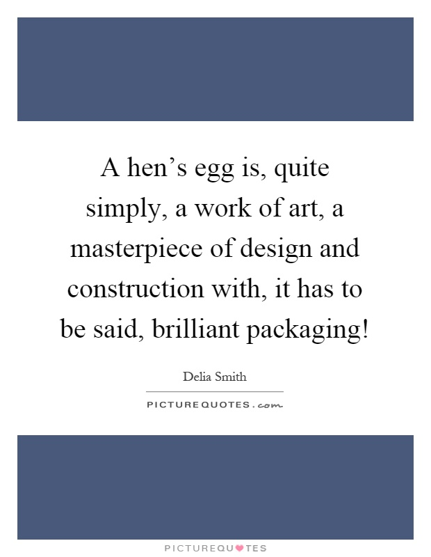 A hen's egg is, quite simply, a work of art, a masterpiece of design and construction with, it has to be said, brilliant packaging! Picture Quote #1