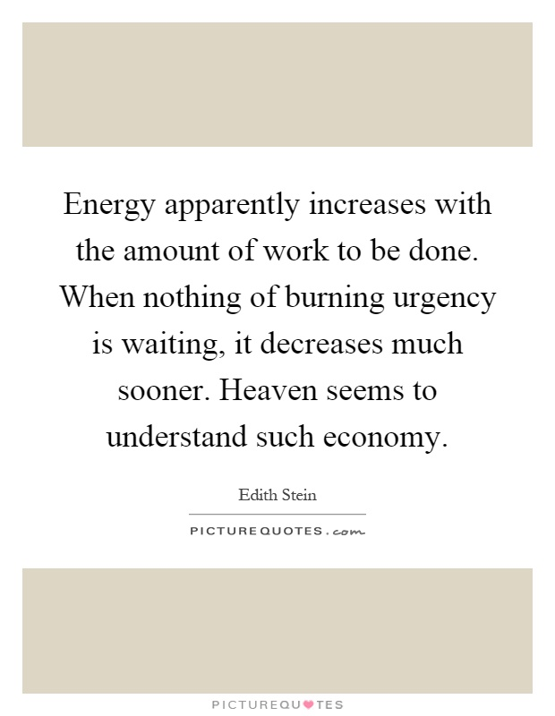 Energy apparently increases with the amount of work to be done. When nothing of burning urgency is waiting, it decreases much sooner. Heaven seems to understand such economy Picture Quote #1