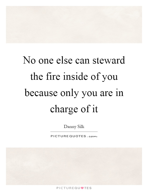 No one else can steward the fire inside of you because only you are in charge of it Picture Quote #1