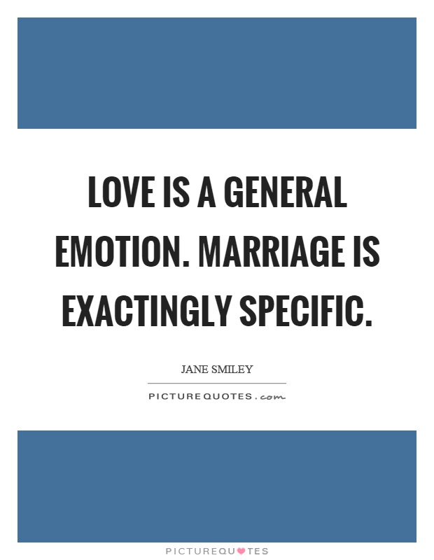 Love is a general emotion. Marriage is exactingly specific Picture Quote #1