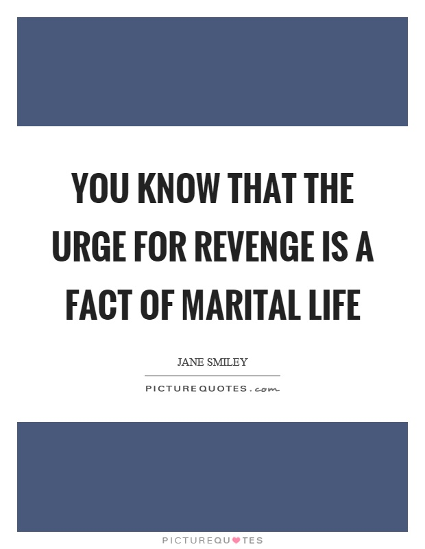 You know that the urge for revenge is a fact of marital life Picture Quote #1