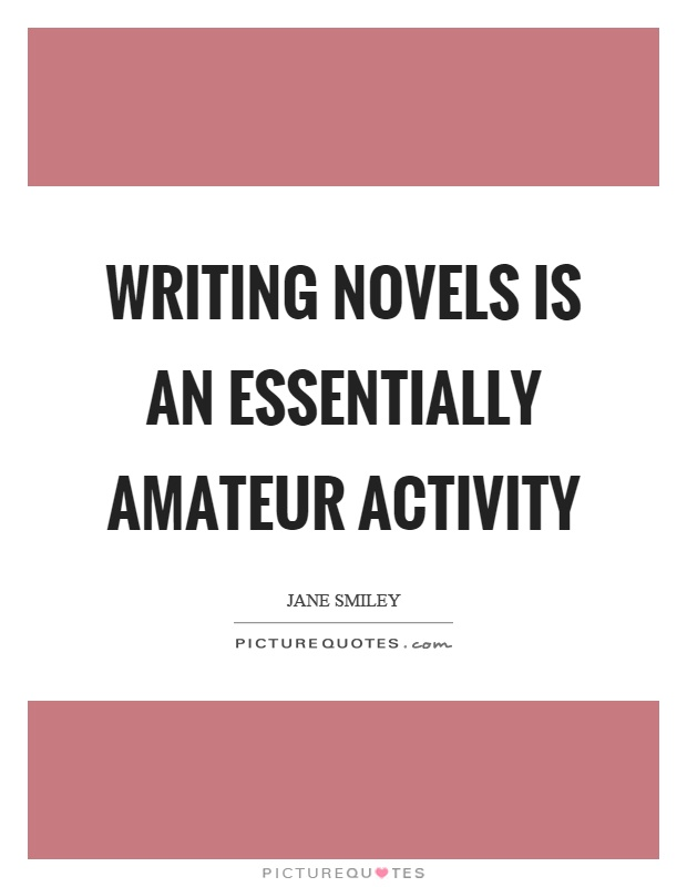 Writing novels is an essentially amateur activity Picture Quote #1