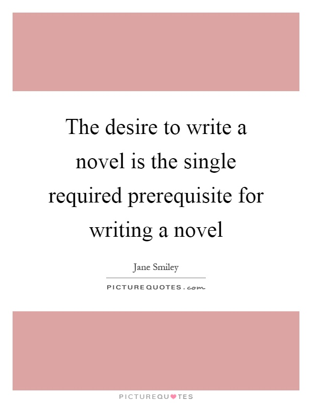 The desire to write a novel is the single required prerequisite for writing a novel Picture Quote #1