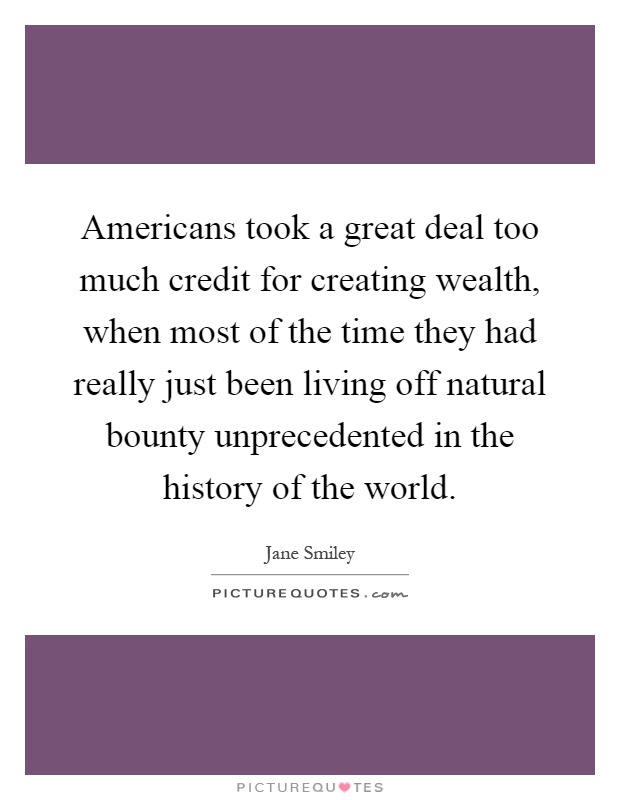 Americans took a great deal too much credit for creating wealth, when most of the time they had really just been living off natural bounty unprecedented in the history of the world Picture Quote #1