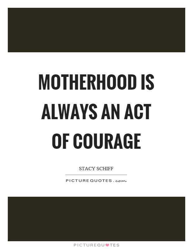 Motherhood is always an act of courage Picture Quote #1