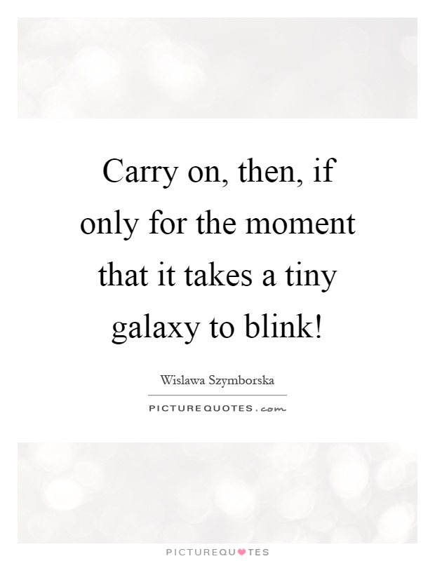 Carry on, then, if only for the moment that it takes a tiny galaxy to blink! Picture Quote #1