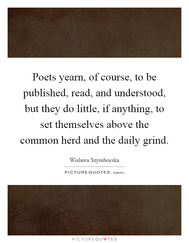 Poets yearn, of course, to be published, read, and understood, but they do little, if anything, to set themselves above the common herd and the daily grind Picture Quote #1