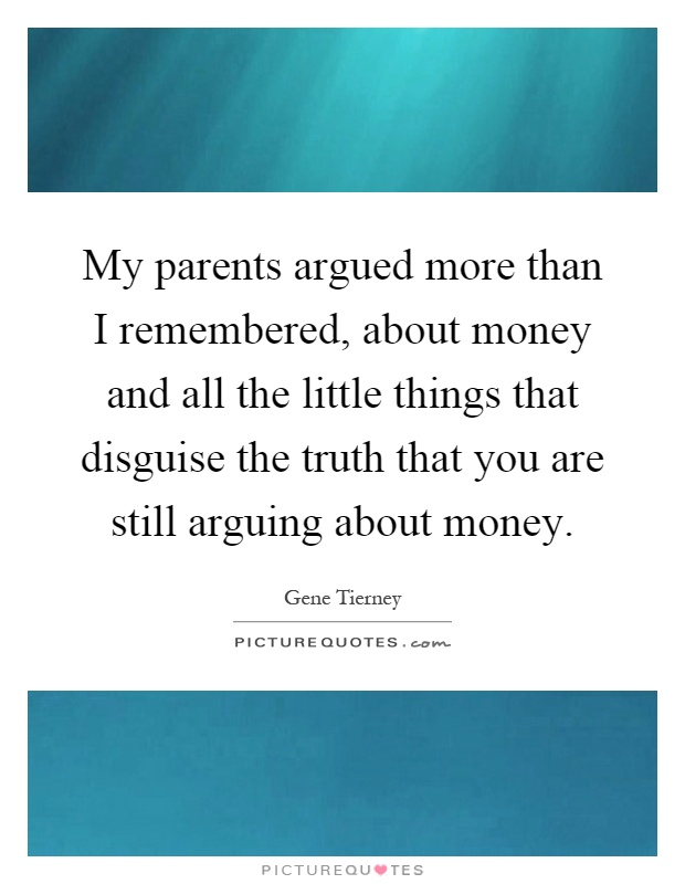 My parents argued more than I remembered, about money and all the little things that disguise the truth that you are still arguing about money Picture Quote #1