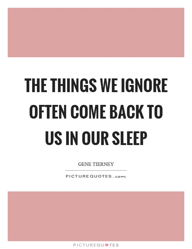 The things we ignore often come back to us in our sleep Picture Quote #1