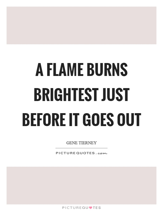 A flame burns brightest just before it goes out Picture Quote #1