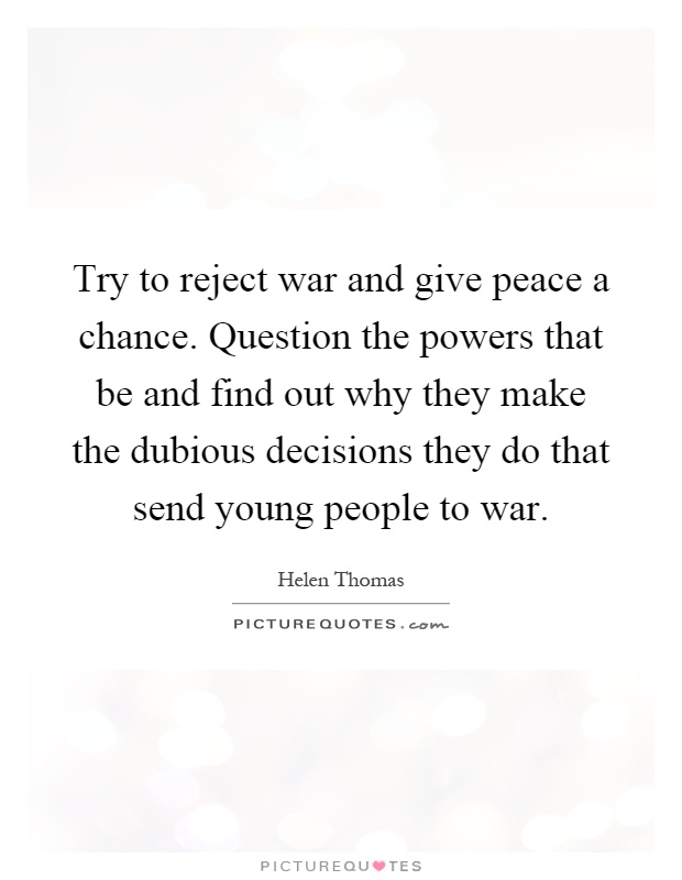 Try to reject war and give peace a chance. Question the powers that be and find out why they make the dubious decisions they do that send young people to war Picture Quote #1