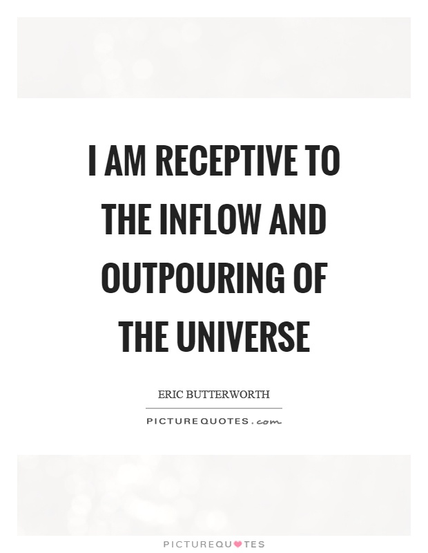 I am receptive to the inflow and outpouring of the universe Picture Quote #1