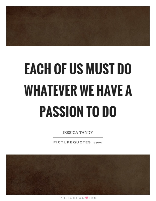 Each of us must do whatever we have a passion to do Picture Quote #1