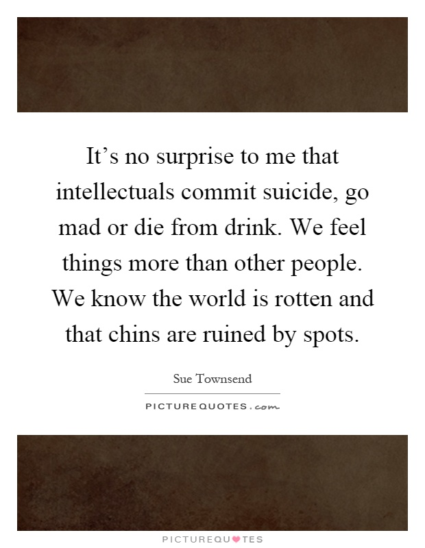 It's no surprise to me that intellectuals commit suicide, go mad or die from drink. We feel things more than other people. We know the world is rotten and that chins are ruined by spots Picture Quote #1