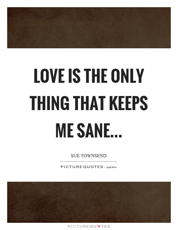 Love is the only thing that keeps me sane Picture Quote #1