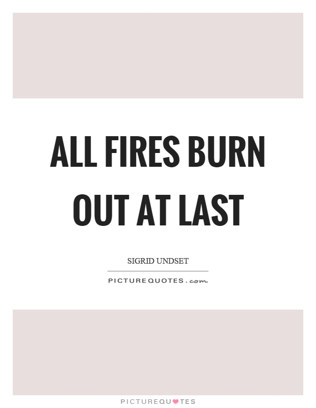 All fires burn out at last Picture Quote #1