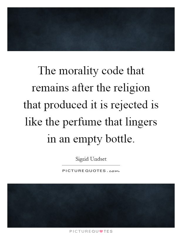 The morality code that remains after the religion that produced it is rejected is like the perfume that lingers in an empty bottle Picture Quote #1