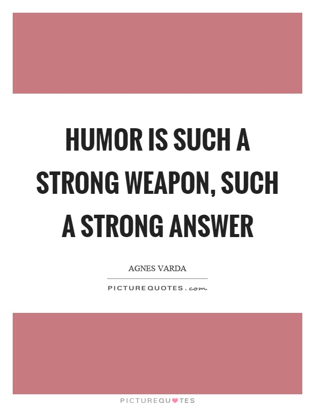 Humor is such a strong weapon, such a strong answer Picture Quote #1