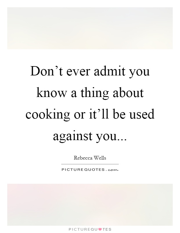 Don't ever admit you know a thing about cooking or it'll be used against you Picture Quote #1
