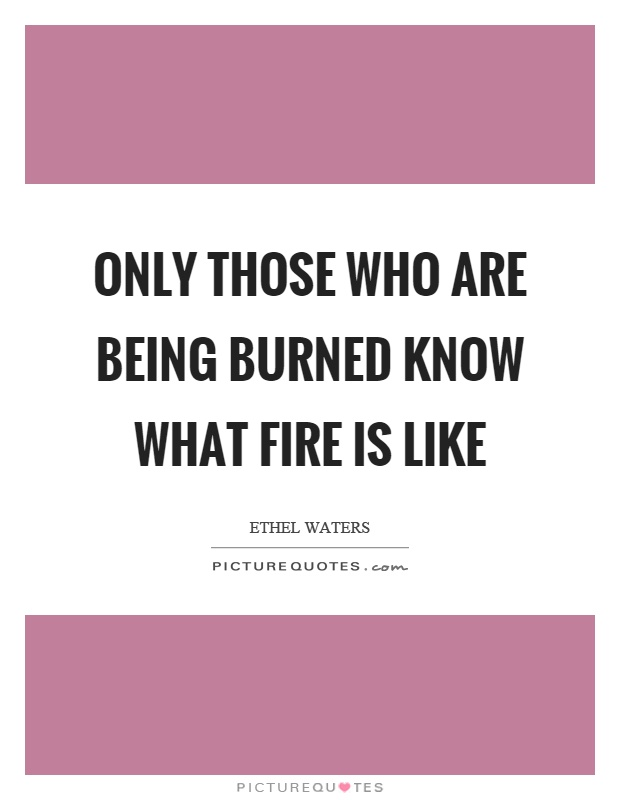 Only those who are being burned know what fire is like Picture Quote #1