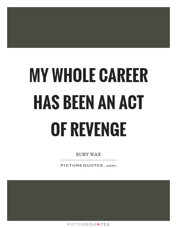 My whole career has been an act of revenge Picture Quote #1