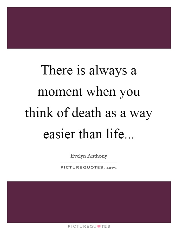 There is always a moment when you think of death as a way easier than life Picture Quote #1