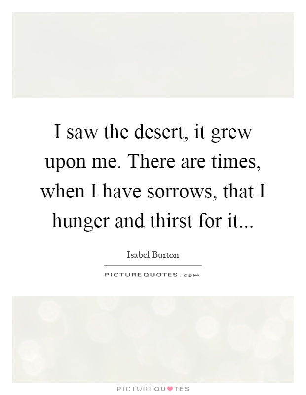 I saw the desert, it grew upon me. There are times, when I have sorrows, that I hunger and thirst for it Picture Quote #1