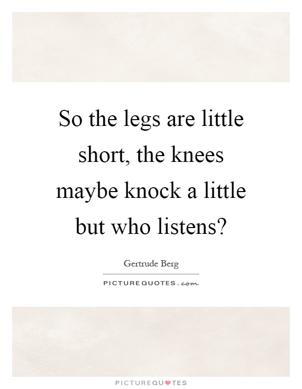 So the legs are little short, the knees maybe knock a little but who listens? Picture Quote #1