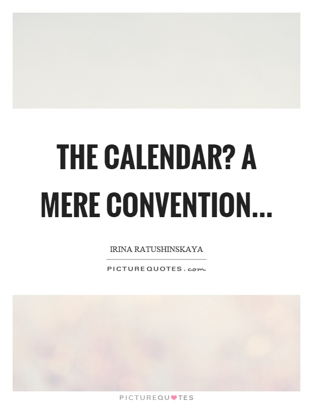 The calendar? A mere convention Picture Quote #1