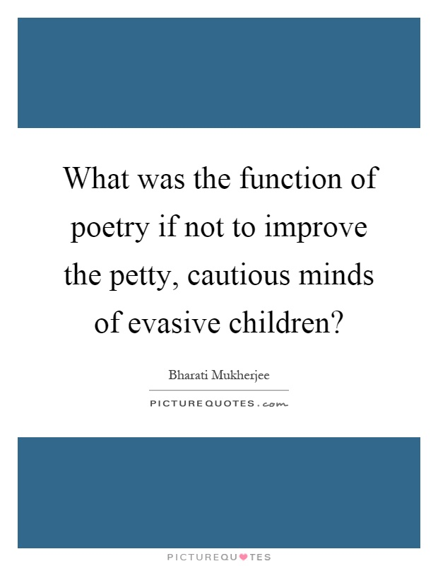 What was the function of poetry if not to improve the petty, cautious minds of evasive children? Picture Quote #1