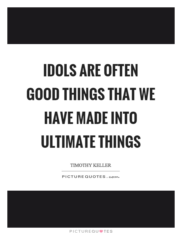 Idols are often good things that we have made into ultimate things Picture Quote #1