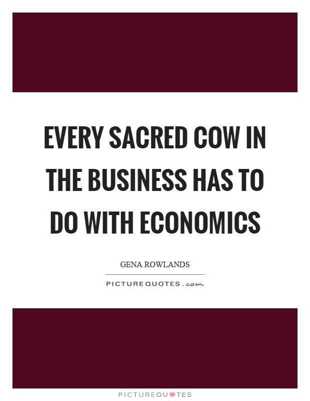 Every sacred cow in the business has to do with economics Picture Quote #1