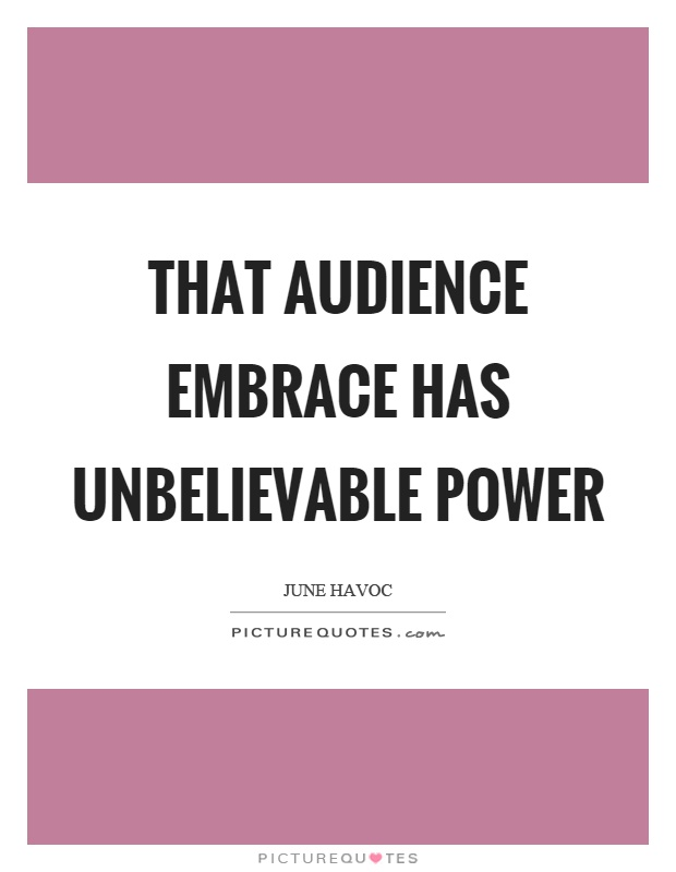 That audience embrace has unbelievable power Picture Quote #1