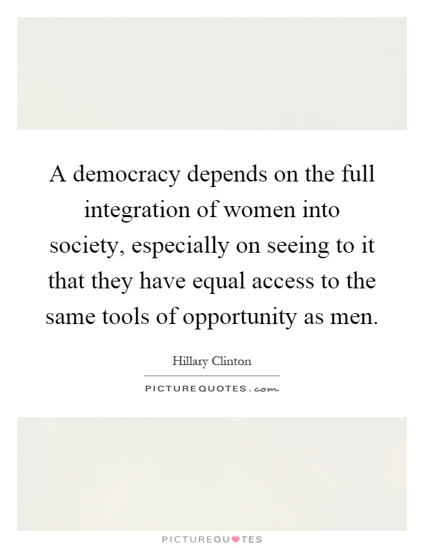 A democracy depends on the full integration of women into society, especially on seeing to it that they have equal access to the same tools of opportunity as men Picture Quote #1